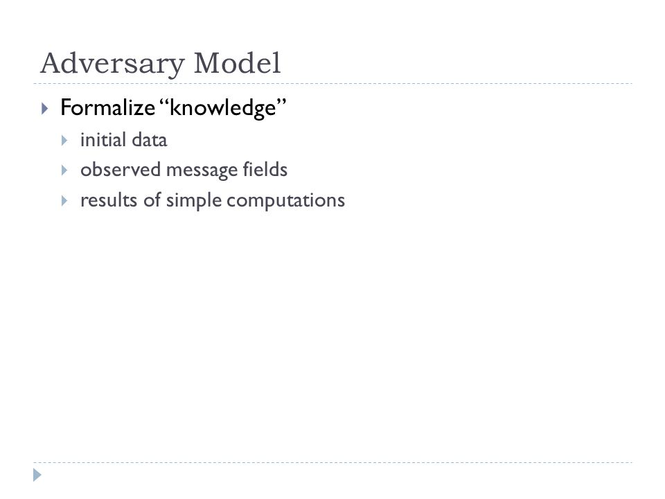 Adversary Model  Formalize knowledge  initial data  observed message fields  results of simple computations
