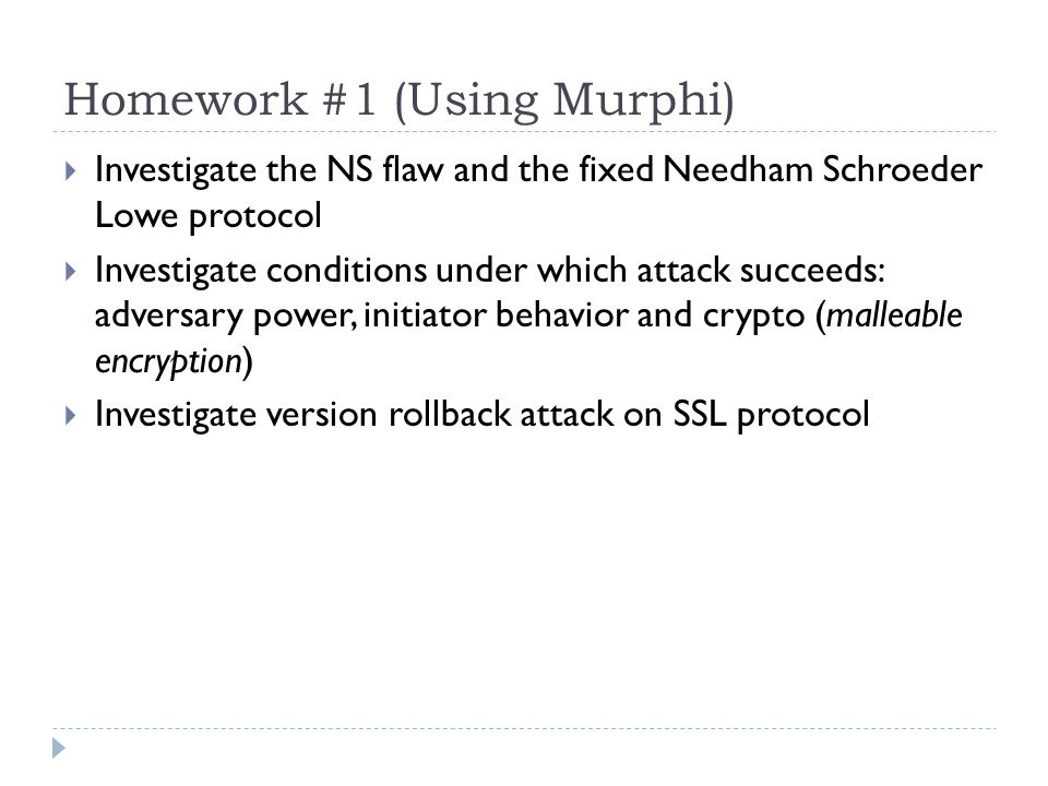 Homework #1 (Using Murphi)  Investigate the NS flaw and the fixed Needham Schroeder Lowe protocol  Investigate conditions under which attack succeeds: adversary power, initiator behavior and crypto (malleable encryption)  Investigate version rollback attack on SSL protocol