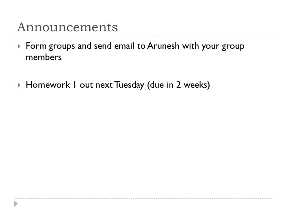 Announcements  Form groups and send email to Arunesh with your group members  Homework 1 out next Tuesday (due in 2 weeks)