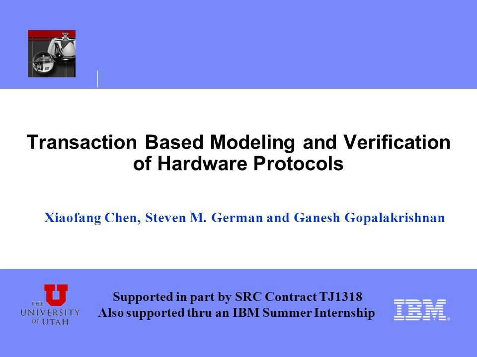 Transaction Based Modeling and Verification of Hardware Protocols Xiaofang Chen, Steven M.