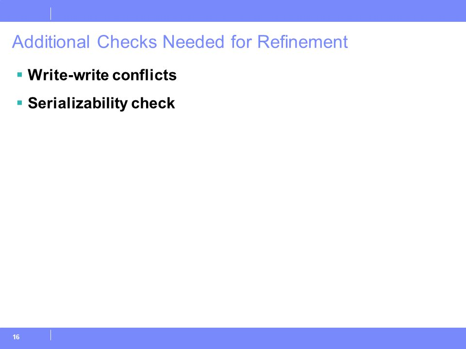16 Additional Checks Needed for Refinement  Write-write conflicts  Serializability check