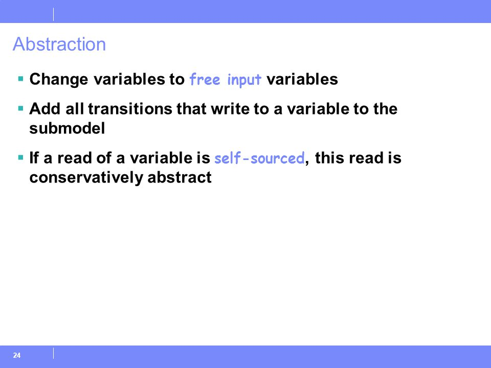 24 Abstraction  Change variables to free input variables  Add all transitions that write to a variable to the submodel  If a read of a variable is self-sourced, this read is conservatively abstract