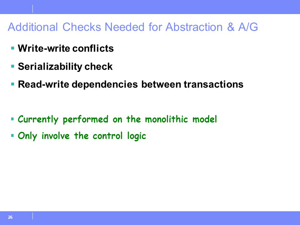 26 Additional Checks Needed for Abstraction & A/G  Write-write conflicts  Serializability check  Read-write dependencies between transactions  Currently performed on the monolithic model  Only involve the control logic