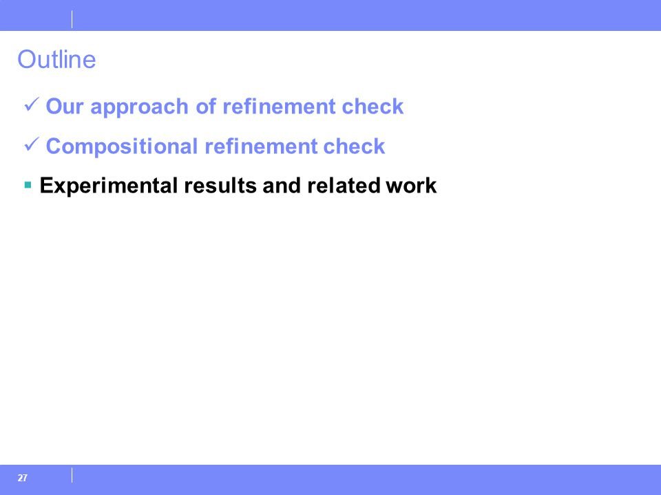 27 Outline Our approach of refinement check Compositional refinement check  Experimental results and related work