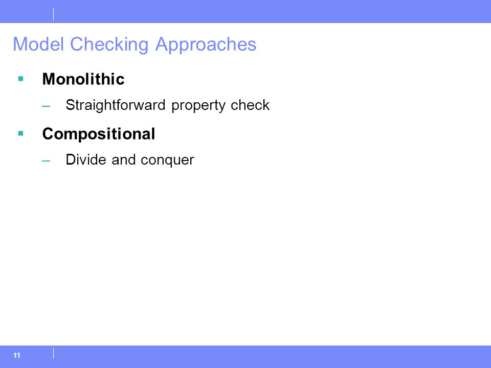 11 Model Checking Approaches  Monolithic –Straightforward property check  Compositional –Divide and conquer