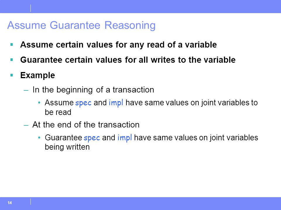 14 Assume Guarantee Reasoning  Assume certain values for any read of a variable  Guarantee certain values for all writes to the variable  Example –In the beginning of a transaction Assume spec and impl have same values on joint variables to be read –At the end of the transaction Guarantee spec and impl have same values on joint variables being written