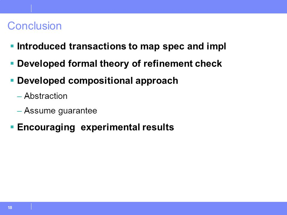 18 Conclusion  Introduced transactions to map spec and impl  Developed formal theory of refinement check  Developed compositional approach –Abstraction –Assume guarantee  Encouraging experimental results