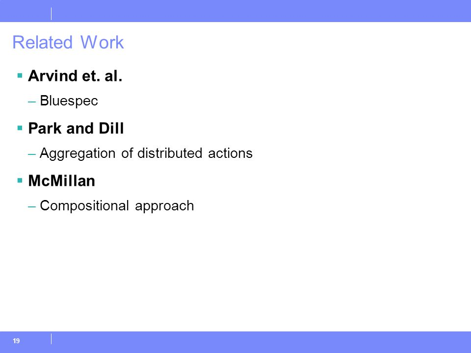 19 Related Work  Arvind et. al. –Bluespec  Park and Dill –Aggregation of distributed actions  McMillan –Compositional approach