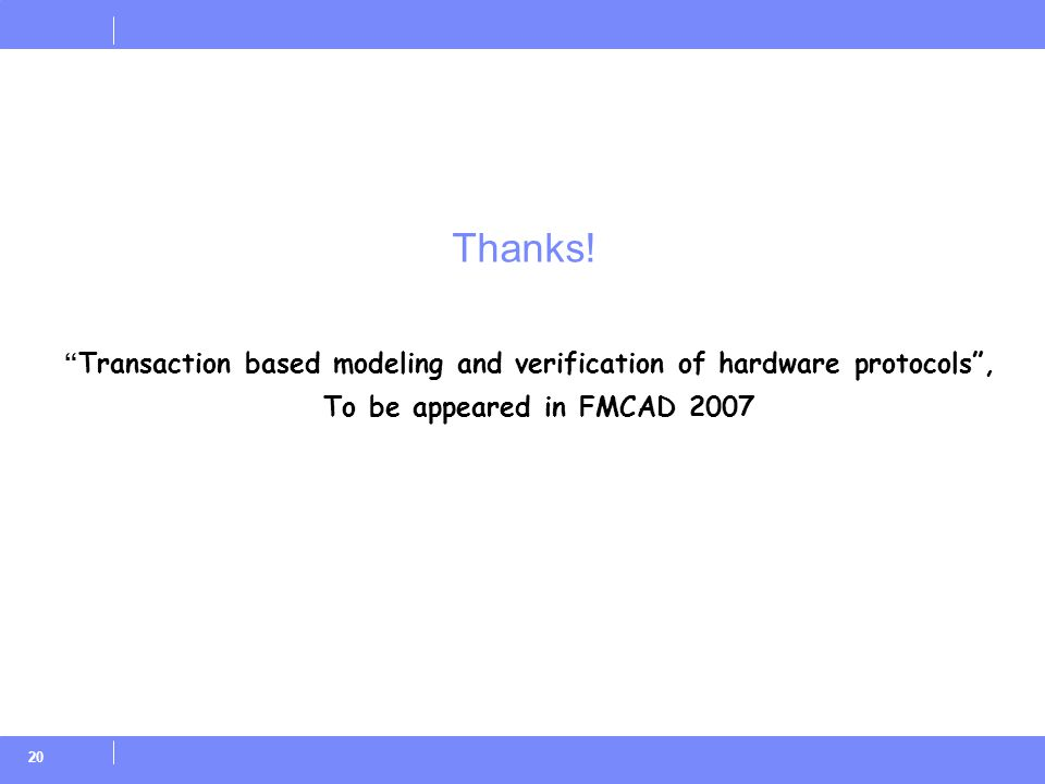 "20 Thanks! "" Transaction based modeling and verification of hardware protocols"", To be appeared in FMCAD 2007"