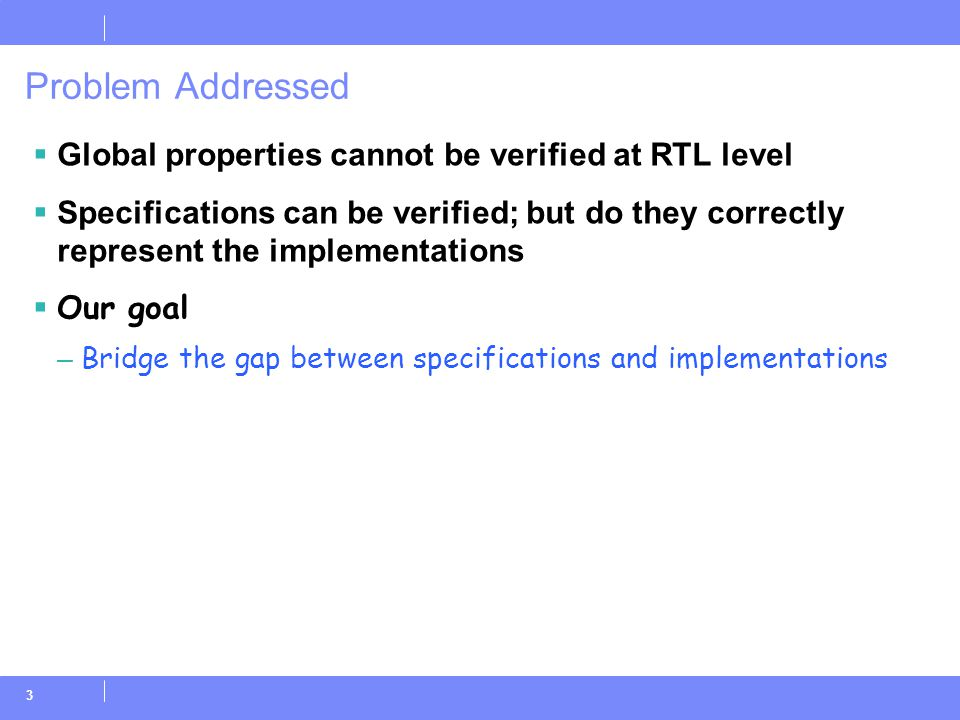 3 Problem Addressed  Global properties cannot be verified at RTL level  Specifications can be verified; but do they correctly represent the implementations  Our goal – Bridge the gap between specifications and implementations