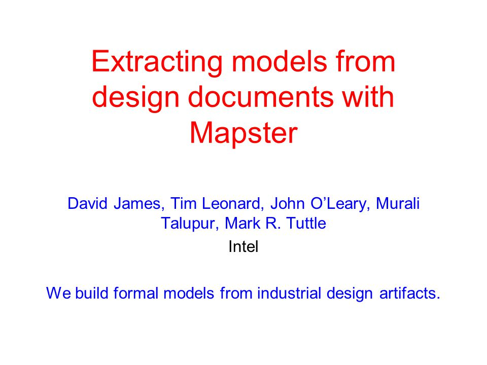 Extracting models from design documents with Mapster David James, Tim Leonard, John O'Leary, Murali Talupur, Mark R. Tuttle Intel We build formal mode