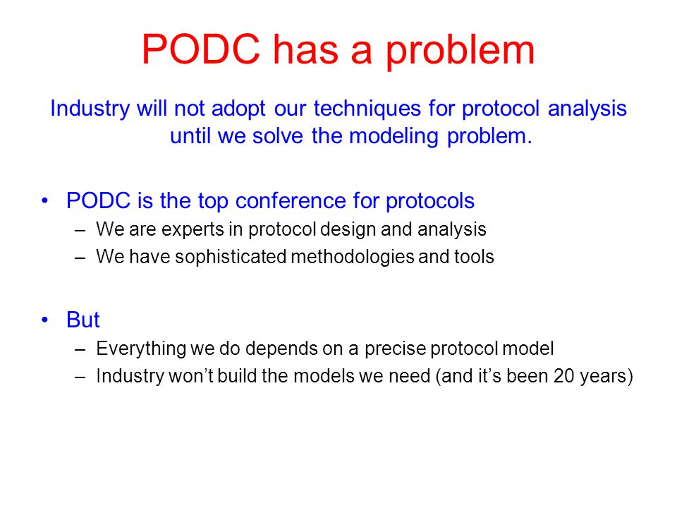 PODC has a problem Industry will not adopt our techniques for protocol analysis until we solve the modeling problem. PODC is the top conference for pr