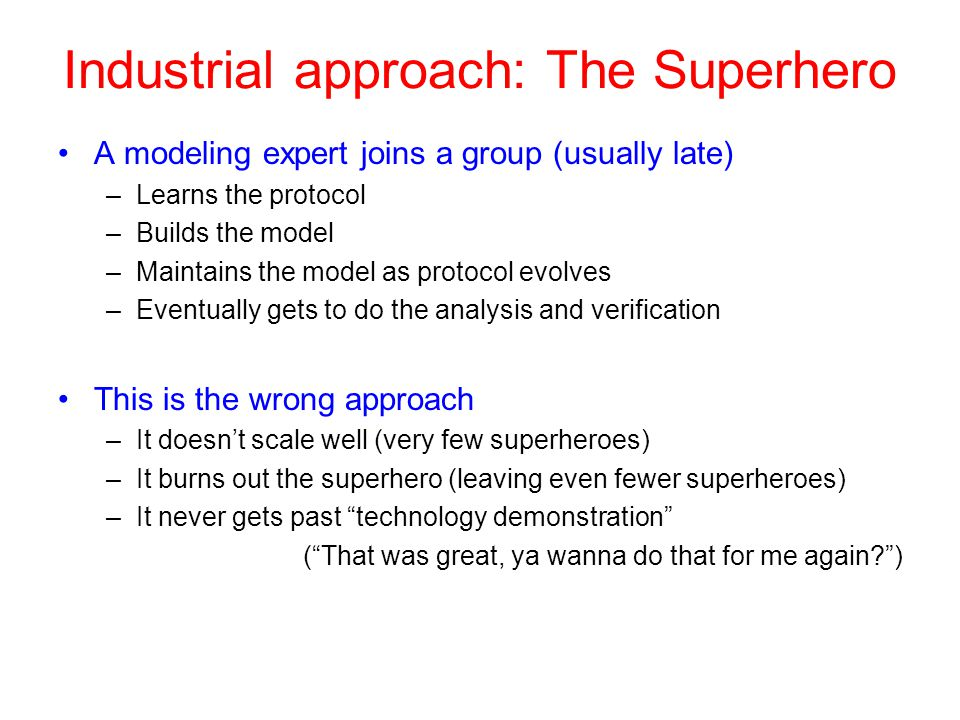 Industrial approach: The Superhero A modeling expert joins a group (usually late) –Learns the protocol –Builds the model –Maintains the model as protocol evolves –Eventually gets to do the analysis and verification This is the wrong approach –It doesn't scale well (very few superheroes) –It burns out the superhero (leaving even fewer superheroes) –It never gets past technology demonstration ( That was great, ya wanna do that for me again? )