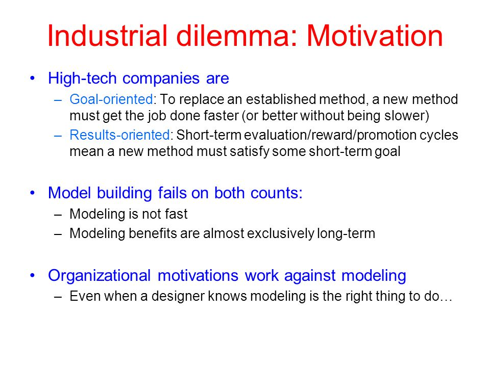 Industrial dilemma: Motivation High-tech companies are –Goal-oriented: To replace an established method, a new method must get the job done faster (or