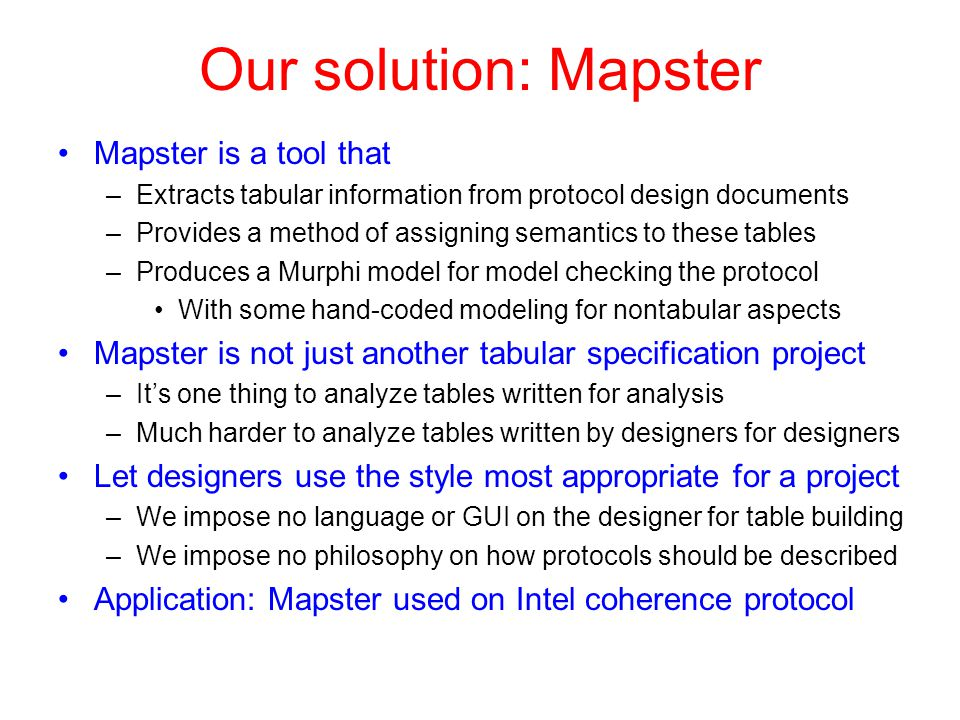 Our solution: Mapster Mapster is a tool that –Extracts tabular information from protocol design documents –Provides a method of assigning semantics to these tables –Produces a Murphi model for model checking the protocol With some hand-coded modeling for nontabular aspects Mapster is not just another tabular specification project –It's one thing to analyze tables written for analysis –Much harder to analyze tables written by designers for designers Let designers use the style most appropriate for a project –We impose no language or GUI on the designer for table building –We impose no philosophy on how protocols should be described Application: Mapster used on Intel coherence protocol