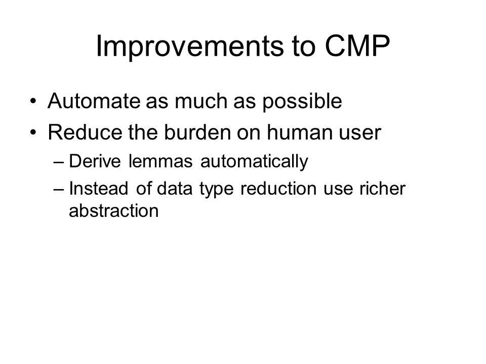 Improvements to CMP Automate as much as possible Reduce the burden on human user –Derive lemmas automatically –Instead of data type reduction use rich