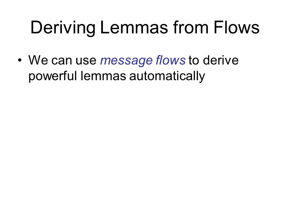 Deriving Lemmas from Flows We can use message flows to derive powerful lemmas automatically