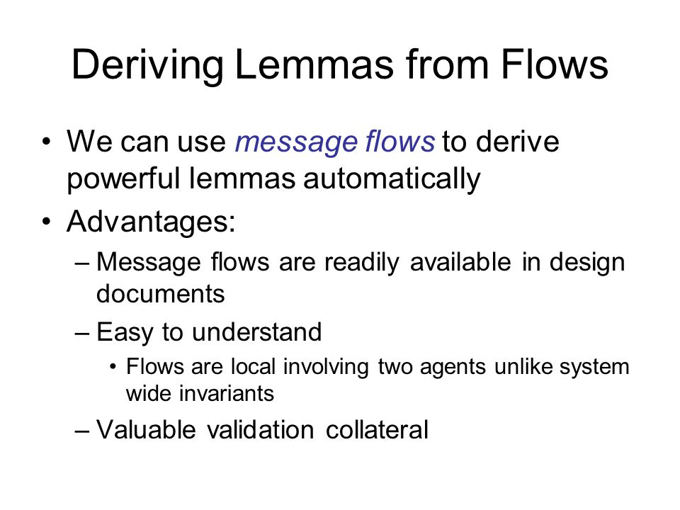 Deriving Lemmas from Flows We can use message flows to derive powerful lemmas automatically Advantages: –Message flows are readily available in design