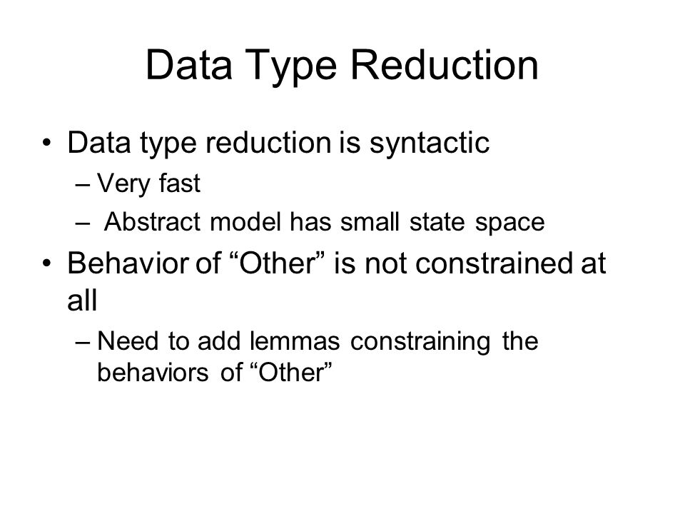 "Data Type Reduction Data type reduction is syntactic –Very fast – Abstract model has small state space Behavior of ""Other"" is not constrained at all –"