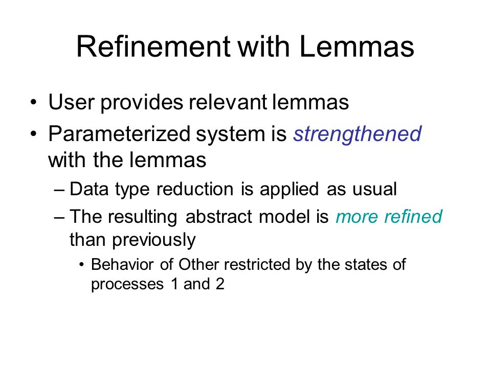 Refinement with Lemmas User provides relevant lemmas Parameterized system is strengthened with the lemmas –Data type reduction is applied as usual –Th
