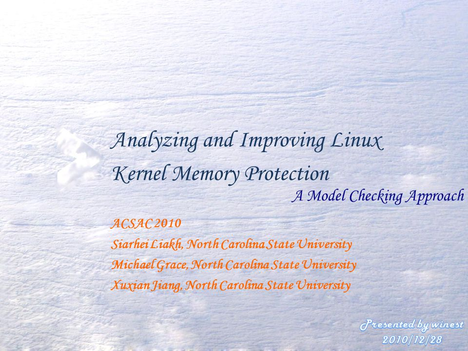 Analyzing and Improving Linux Kernel Memory Protection A Model Checking Approach ACSAC 2010 Siarhei Liakh, North Carolina State University Michael Grace, North Carolina State University Xuxian Jiang, North Carolina State University