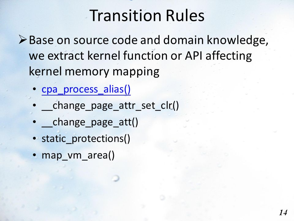 Transition Rules 14  Base on source code and domain knowledge, we extract kernel function or API affecting kernel memory mapping cpa_process_alias() __change_page_attr_set_clr() __change_page_att() static_protections() map_vm_area()
