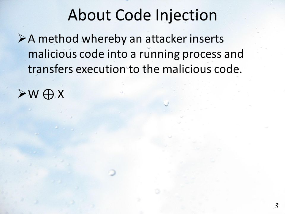 About Code Injection 3  A method whereby an attacker inserts malicious code into a running process and transfers execution to the malicious code.