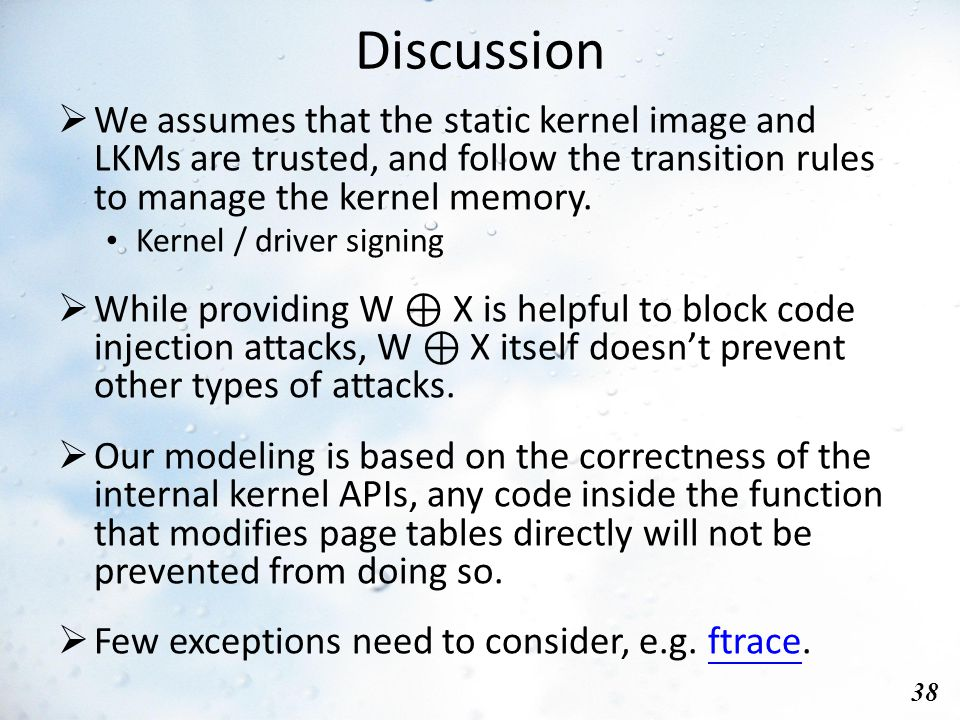 Discussion 38  We assumes that the static kernel image and LKMs are trusted, and follow the transition rules to manage the kernel memory.