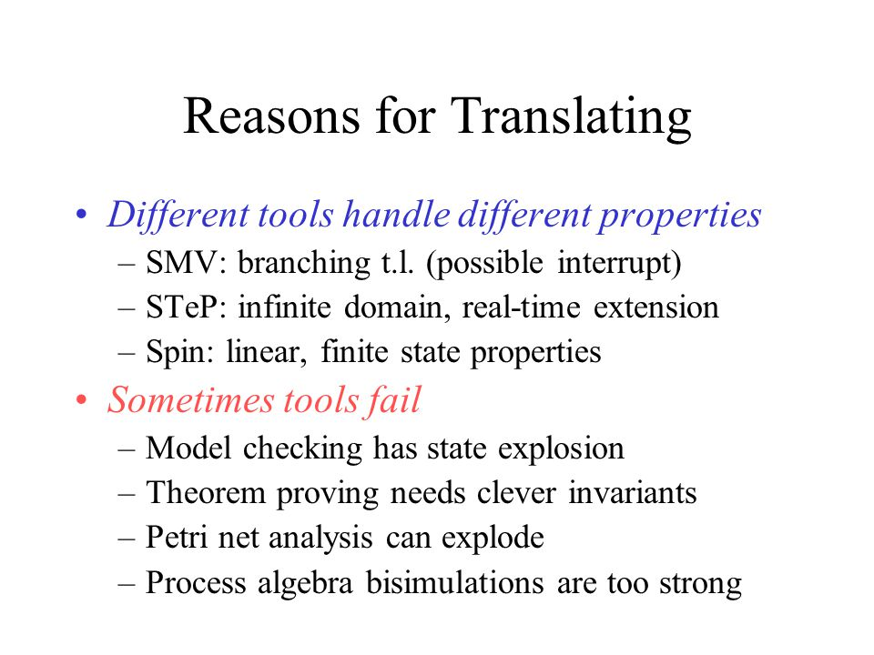 Some More Translations Stochastic process algebras to Eden Class+object+Statechart to graph diagram with graph transformations RSDS to B, SMV, and Java Statecharts to B and B to Statecharts Object-Z + ASM to SMV SDL to bREAL SPW to HOL (hand coded )