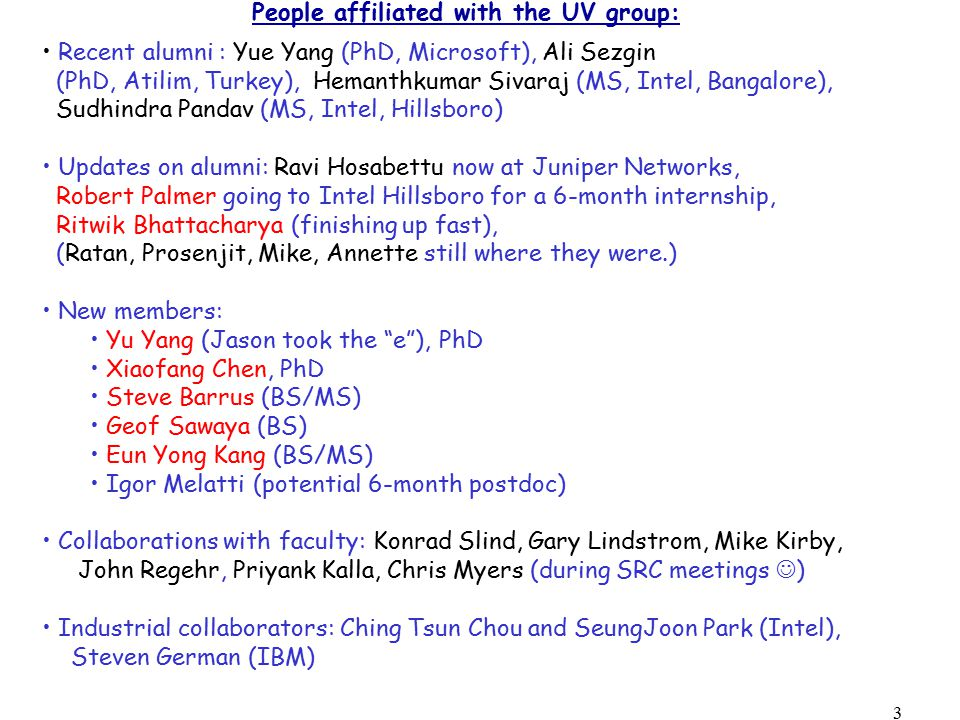 3 People affiliated with the UV group: Recent alumni : Yue Yang (PhD, Microsoft), Ali Sezgin (PhD, Atilim, Turkey), Hemanthkumar Sivaraj (MS, Intel, Bangalore), Sudhindra Pandav (MS, Intel, Hillsboro) Updates on alumni: Ravi Hosabettu now at Juniper Networks, Robert Palmer going to Intel Hillsboro for a 6-month internship, Ritwik Bhattacharya (finishing up fast), (Ratan, Prosenjit, Mike, Annette still where they were.) New members: Yu Yang (Jason took the e ), PhD Xiaofang Chen, PhD Steve Barrus (BS/MS) Geof Sawaya (BS) Eun Yong Kang (BS/MS) Igor Melatti (potential 6-month postdoc) Collaborations with faculty: Konrad Slind, Gary Lindstrom, Mike Kirby, John Regehr, Priyank Kalla, Chris Myers (during SRC meetings ) Industrial collaborators: Ching Tsun Chou and SeungJoon Park (Intel), Steven German (IBM)