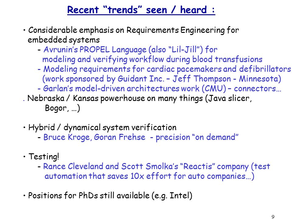 9 Recent trends seen / heard : Considerable emphasis on Requirements Engineering for embedded systems - Avrunin's PROPEL Language (also Lil-Jill ) for modeling and verifying workflow during blood transfusions - Modeling requirements for cardiac pacemakers and defibrillators (work sponsored by Guidant Inc.