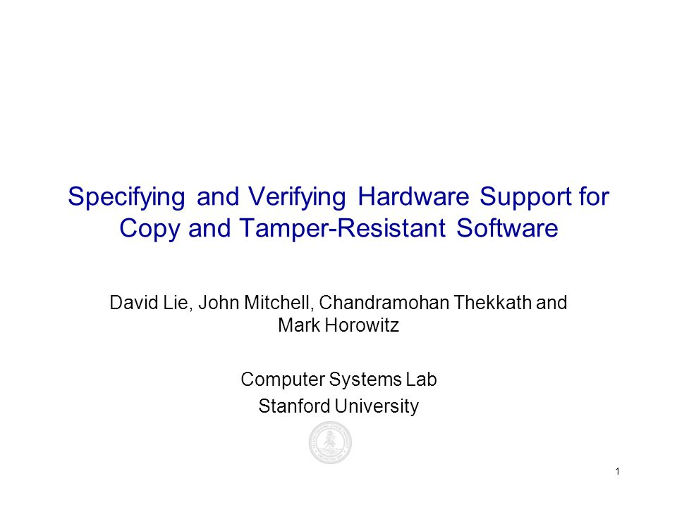 1 Specifying and Verifying Hardware Support for Copy and Tamper-Resistant Software David Lie, John Mitchell, Chandramohan Thekkath and Mark Horowitz Computer Systems Lab Stanford University