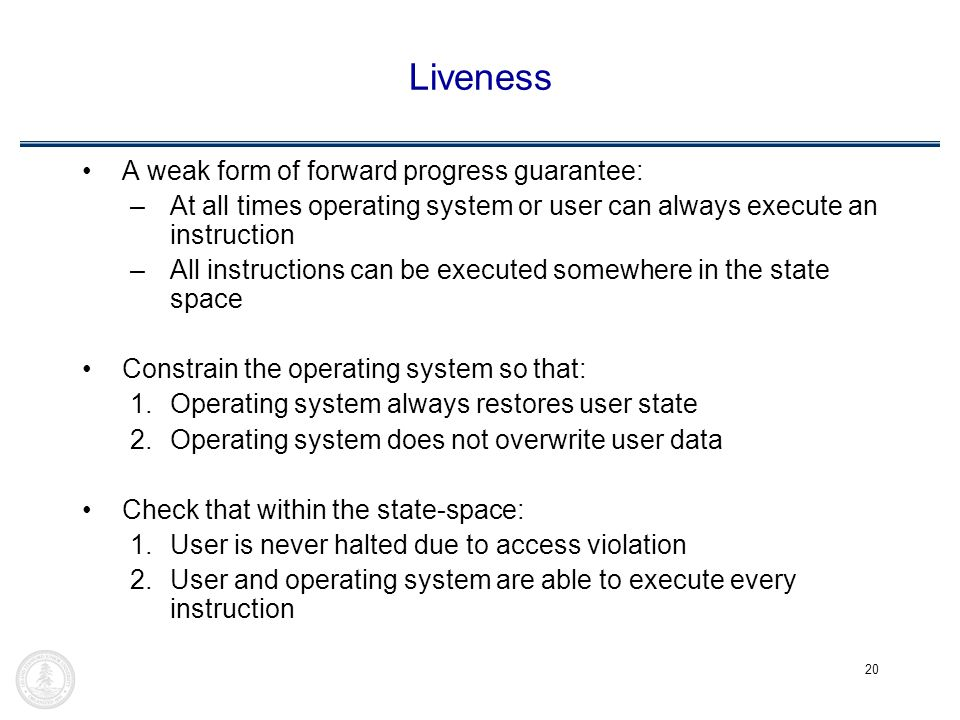 20 Liveness A weak form of forward progress guarantee: –At all times operating system or user can always execute an instruction –All instructions can be executed somewhere in the state space Constrain the operating system so that: 1.Operating system always restores user state 2.Operating system does not overwrite user data Check that within the state-space: 1.User is never halted due to access violation 2.User and operating system are able to execute every instruction