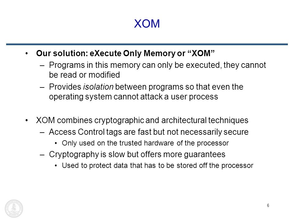 6 XOM Our solution: eXecute Only Memory or XOM –Programs in this memory can only be executed, they cannot be read or modified –Provides isolation between programs so that even the operating system cannot attack a user process XOM combines cryptographic and architectural techniques –Access Control tags are fast but not necessarily secure Only used on the trusted hardware of the processor –Cryptography is slow but offers more guarantees Used to protect data that has to be stored off the processor