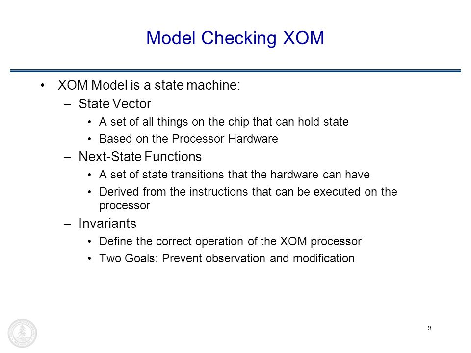 9 Model Checking XOM XOM Model is a state machine: –State Vector A set of all things on the chip that can hold state Based on the Processor Hardware –Next-State Functions A set of state transitions that the hardware can have Derived from the instructions that can be executed on the processor –Invariants Define the correct operation of the XOM processor Two Goals: Prevent observation and modification