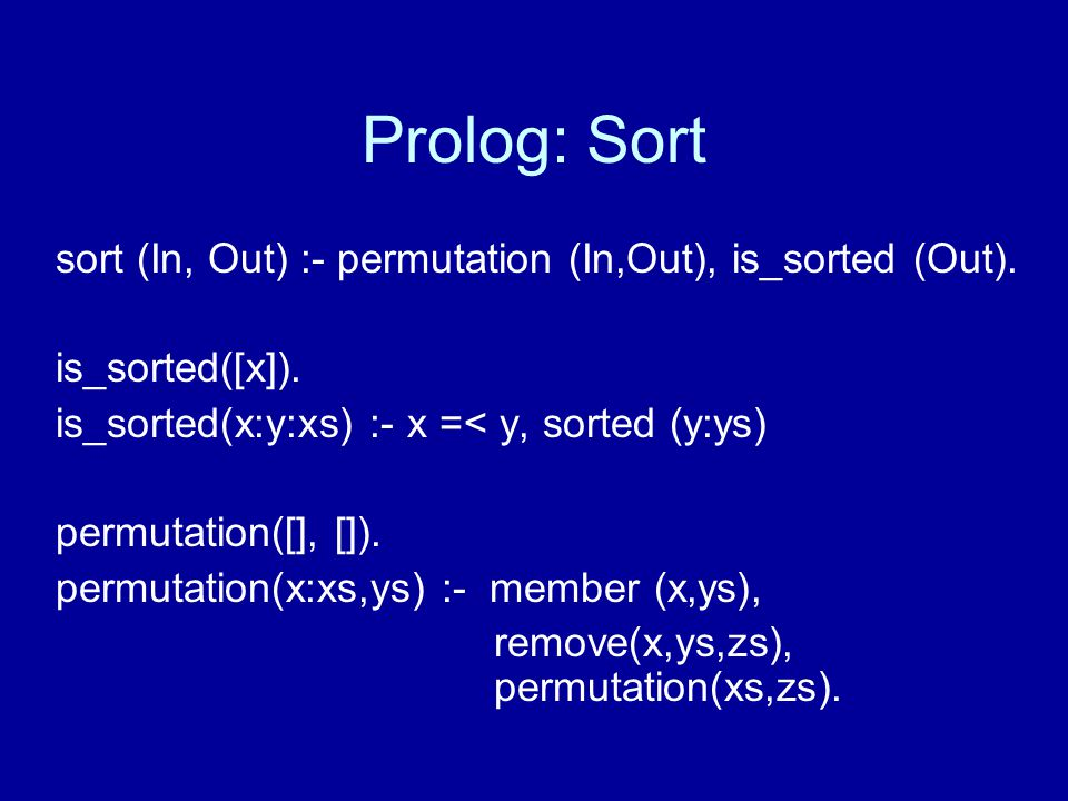 Prolog: Sort sort (In, Out) :- permutation (In,Out), is_sorted (Out).