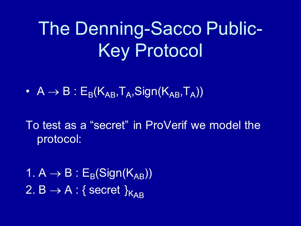 The Denning-Sacco Public- Key Protocol A  B : E B (K AB,T A,Sign(K AB,T A )) To test as a secret in ProVerif we model the protocol: 1.