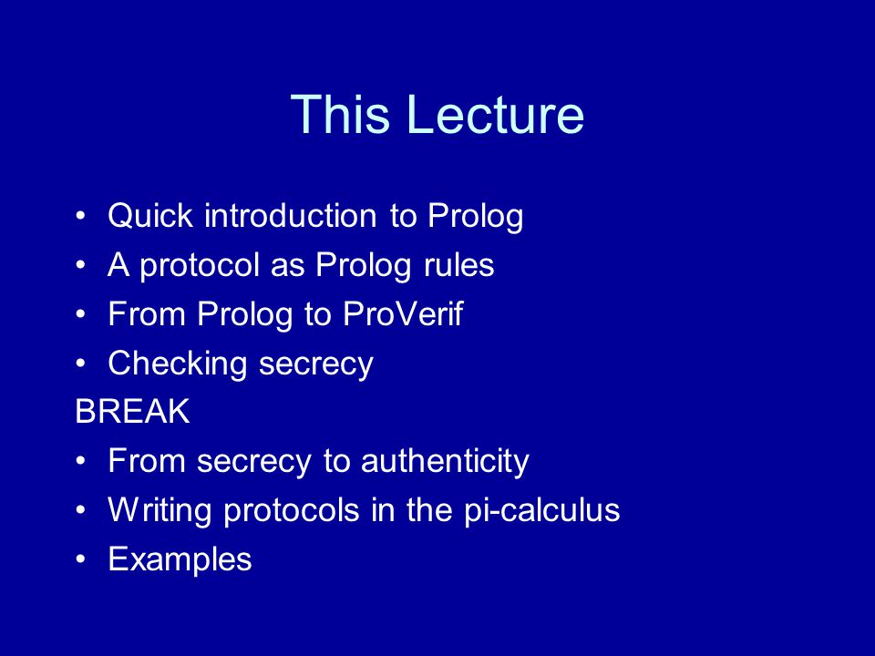 This Lecture Quick introduction to Prolog A protocol as Prolog rules From Prolog to ProVerif Checking secrecy BREAK From secrecy to authenticity Writing protocols in the pi-calculus Examples