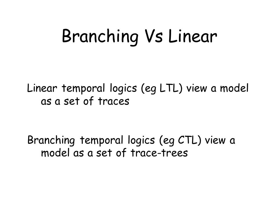 Linear temporal logics (eg LTL) view a model as a set of traces Branching temporal logics (eg CTL) view a model as a set of trace-trees Branching Vs L
