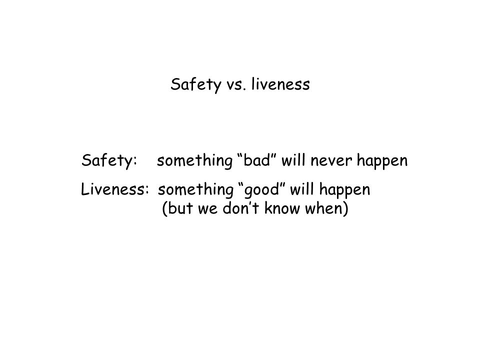 "Safety vs. liveness Safety: something ""bad"" will never happen Liveness: something ""good"" will happen (but we don't know when)"
