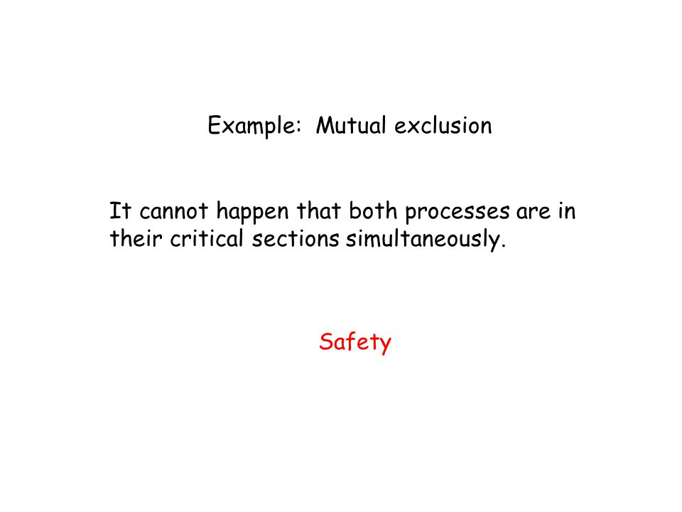 Example: Mutual exclusion It cannot happen that both processes are in their critical sections simultaneously. Safety