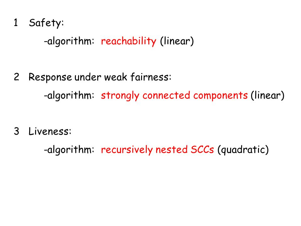 1Safety: -algorithm: reachability (linear) 2Response under weak fairness: -algorithm: strongly connected components (linear) 3Liveness: -algorithm: re