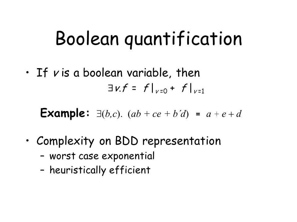 Boolean quantification If v is a boolean variable, then  v.f = f | v =0 + f | v =1 Example:  b,c). (ab +  ce + b´d) = a + e  d Complexity on BDD