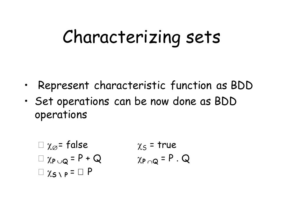 Characterizing sets Represent characteristic function as BDD Set operations can be now done as BDD operations –    = false  S = true –  P  Q 