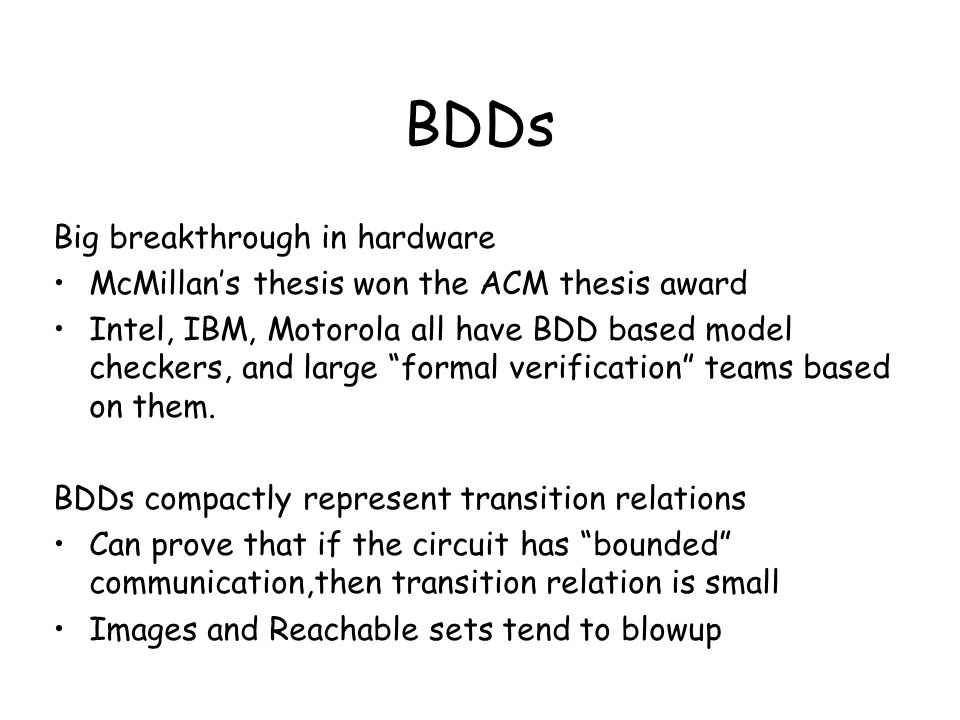 "BDDs Big breakthrough in hardware McMillan's thesis won the ACM thesis award Intel, IBM, Motorola all have BDD based model checkers, and large ""formal"