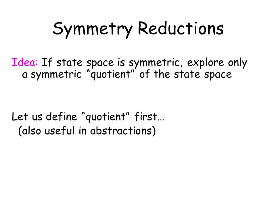"Symmetry Reductions Idea: If state space is symmetric, explore only a symmetric ""quotient"" of the state space Let us define ""quotient"" first… (also us"