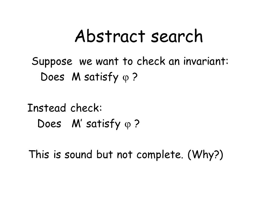 Abstract search Suppose we want to check an invariant: Does M satisfy  ? Instead check: Does M' satisfy  ? This is sound but not complete. (Why?)