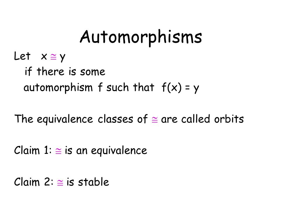 Automorphisms Let x  y if there is some automorphism f such that f(x) = y The equivalence classes of  are called orbits Claim 1:  is an equivalence