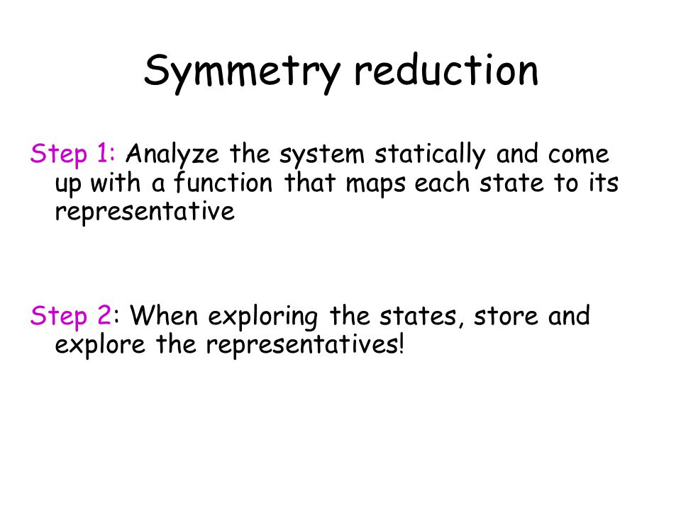 Symmetry reduction Step 1: Analyze the system statically and come up with a function that maps each state to its representative Step 2: When exploring