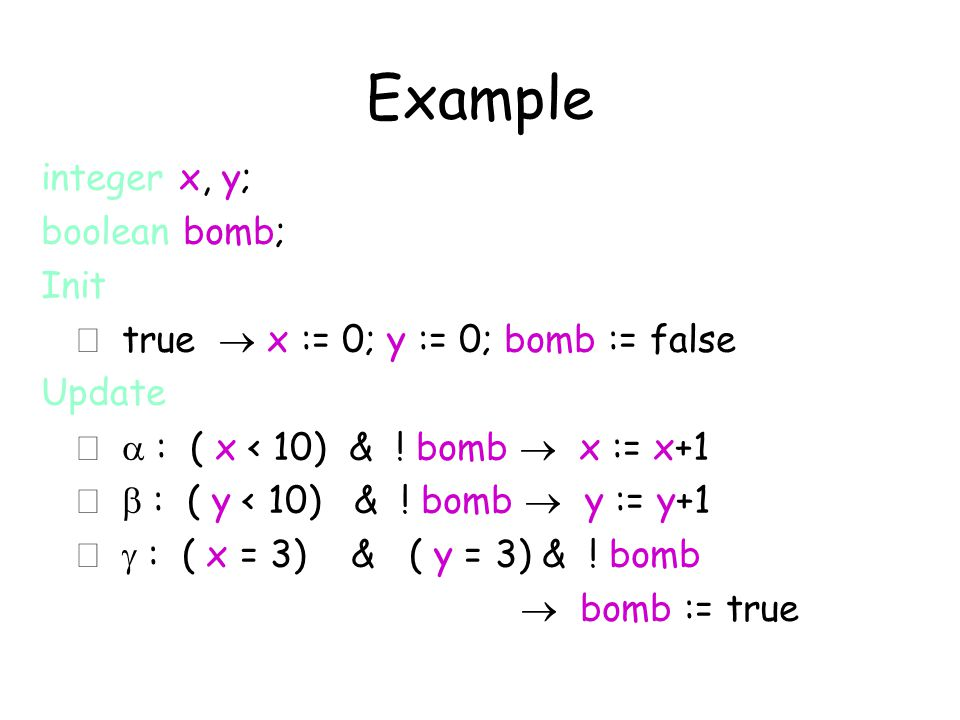 Example integer x, y; boolean bomb; Init  true  x := 0; y := 0; bomb := false Update   : ( x < 10) & ! bomb  x := x+1   : ( y < 10) & ! bomb 